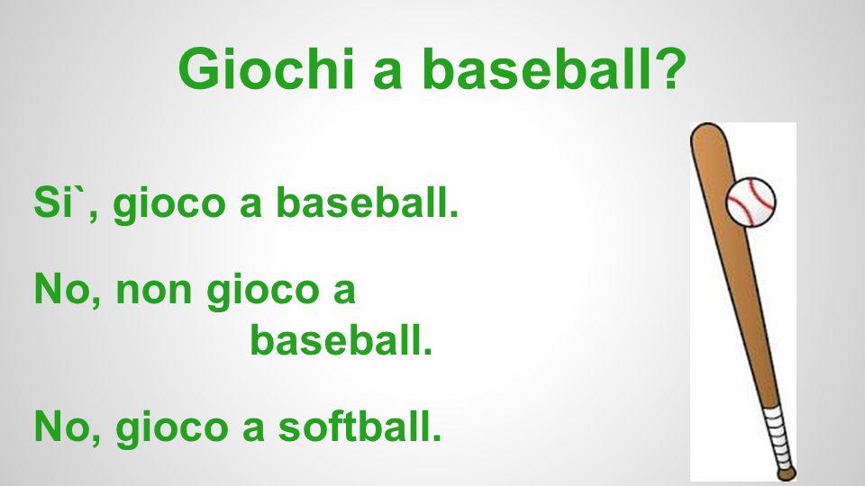 Giochi a baseball Si`, gioco a baseball. No, non gioco a baseball.