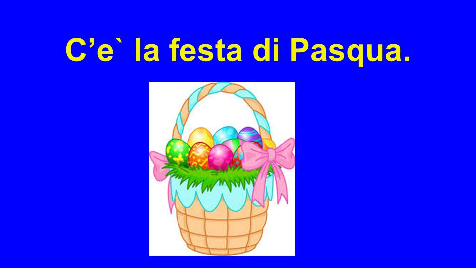 C'e` la festa di Pasqua.