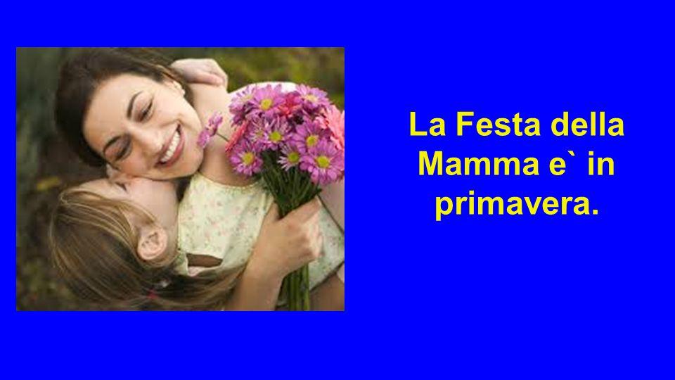 La Festa della Mamma e` in primavera.