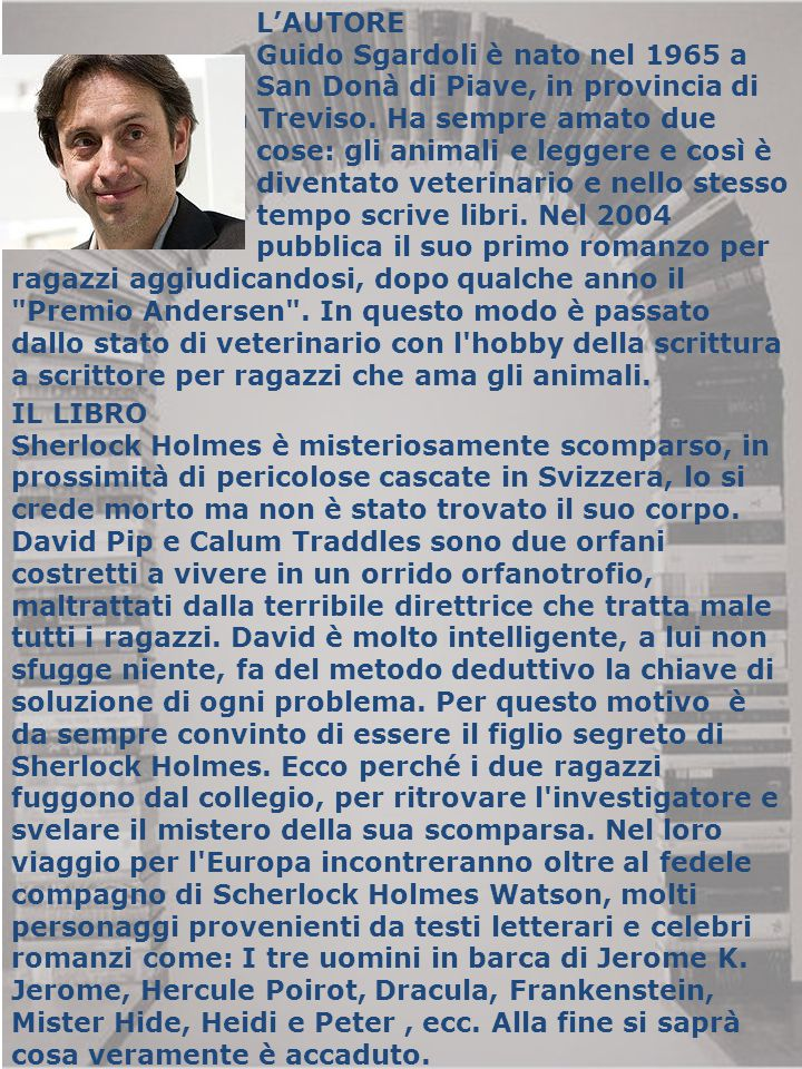 L'AUTORE Guido Sgardoli è nato nel 1965 a. San Donà di Piave, in provincia di. Venezia. Vive a Treviso. Ha sempre amato due.