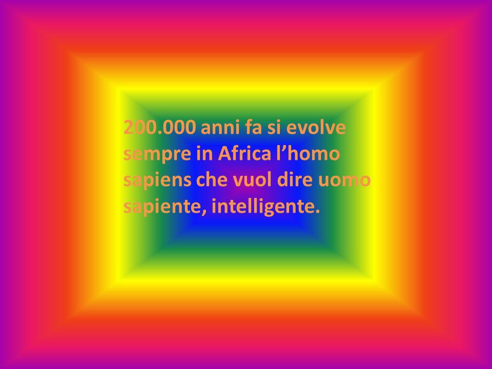 200.000 anni fa si evolve sempre in Africa l'homo sapiens che vuol dire uomo sapiente, intelligente.