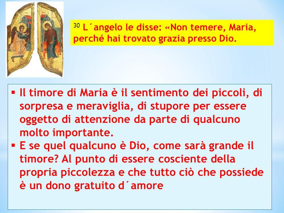 30 L´angelo le disse: «Non temere, Maria, perché hai trovato grazia presso Dio.