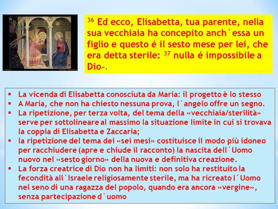 36 Ed ecco, Elisabetta, tua parente, nella sua vecchiaia ha concepito anch´essa un figlio e questo é il sesto mese per lei, che era detta sterile: 37 nulla é impossibile a Dio».