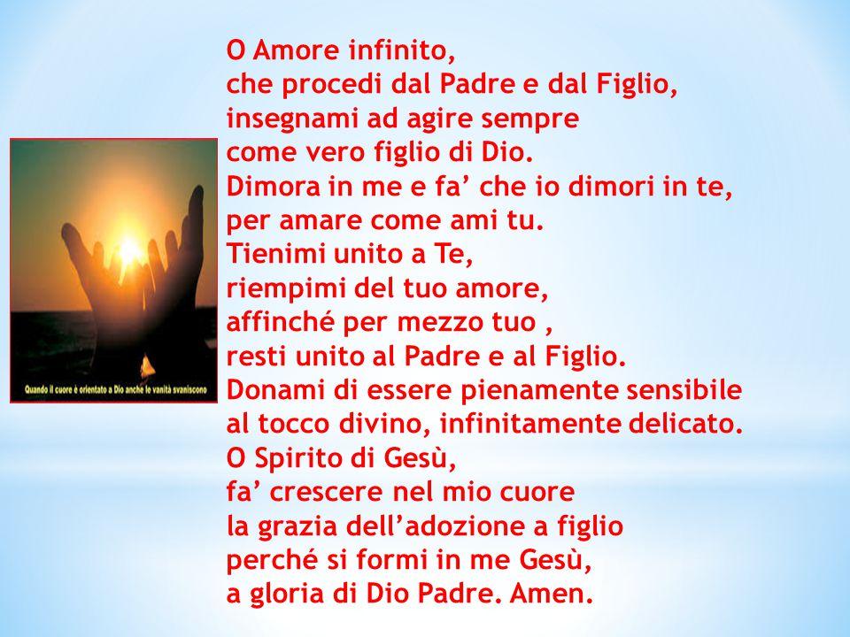 O Amore infinito, che procedi dal Padre e dal Figlio, insegnami ad agire sempre. come vero figlio di Dio.