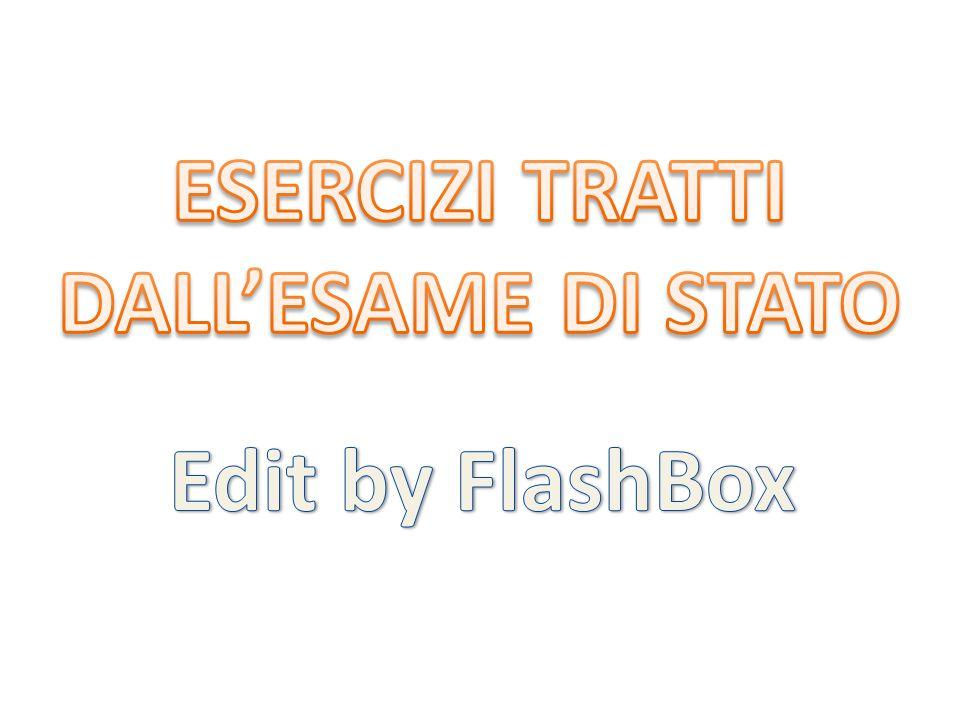 ESERCIZI TRATTI DALL'ESAME DI STATO Edit by FlashBox