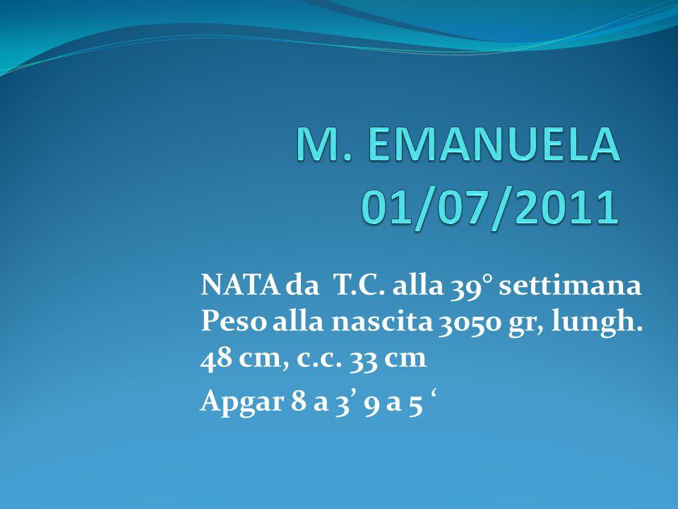 M. EMANUELA 01/07/2011 NATA da T.C. alla 39° settimana Peso alla nascita 3050 gr, lungh. 48 cm, c.c. 33 cm.