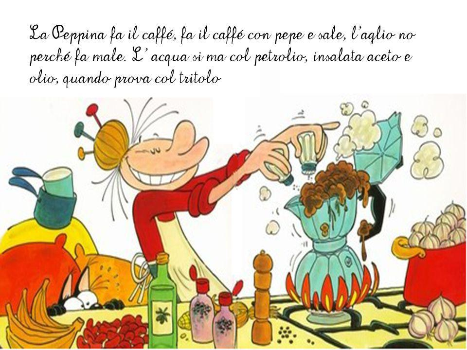 La Peppina fa il caffé, fa il caffé con pepe e sale, l'aglio no perché fa male.