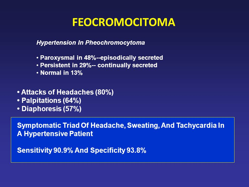 FEOCROMOCITOMA • Attacks of Headaches (80%) • Palpitations (64%)