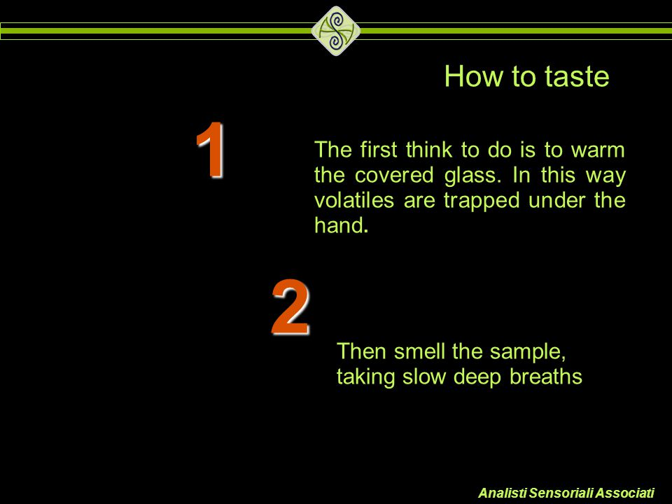 How to taste 1. The first think to do is to warm the covered glass. In this way volatiles are trapped under the hand.