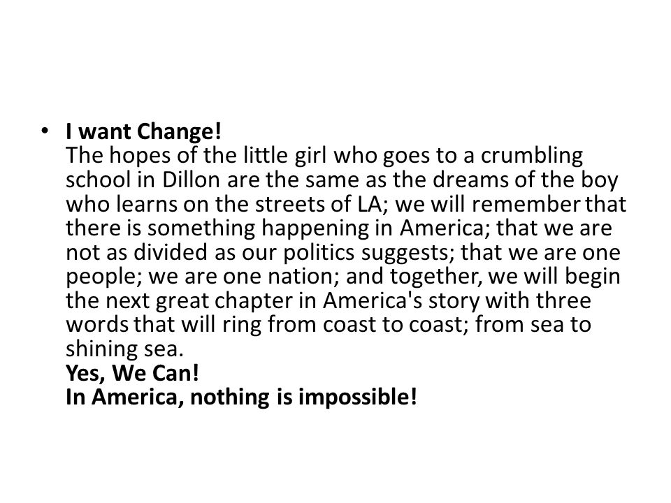 I want Change! The hopes of the little girl who goes to a crumbling school in Dillon are the same as the dreams of the boy who learns on the streets of LA; we will remember that there is something happening in America; that we are not as divided as our politics suggests; that we are one people; we are one nation; and together, we will begin the next great chapter in America s story with three words that will ring from coast to coast; from sea to shining sea. Yes, We Can.
