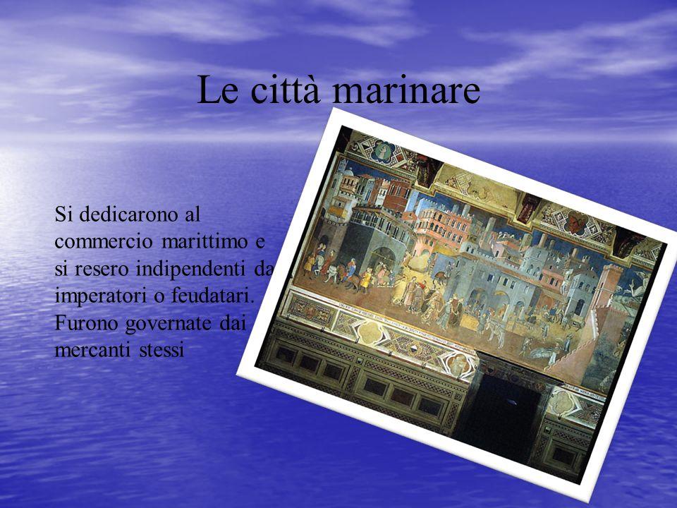 Le città marinare Si dedicarono al commercio marittimo e si resero indipendenti da imperatori o feudatari.