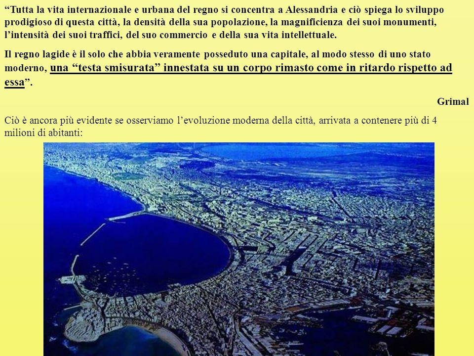Tutta la vita internazionale e urbana del regno si concentra a Alessandria e ciò spiega lo sviluppo prodigioso di questa città, la densità della sua popolazione, la magnificienza dei suoi monumenti, l'intensità dei suoi traffici, del suo commercio e della sua vita intellettuale.