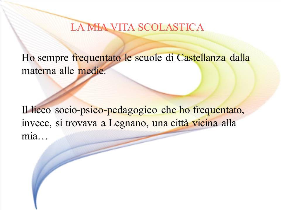 LA MIA VITA SCOLASTICA Ho sempre frequentato le scuole di Castellanza dalla materna alle medie.