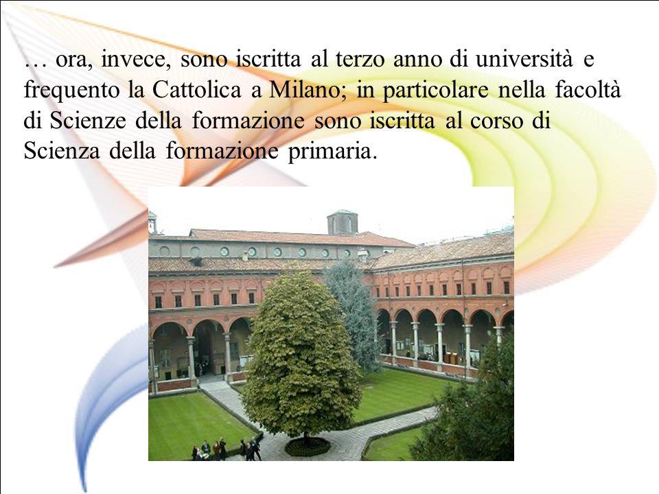 … ora, invece, sono iscritta al terzo anno di università e frequento la Cattolica a Milano; in particolare nella facoltà di Scienze della formazione sono iscritta al corso di Scienza della formazione primaria.
