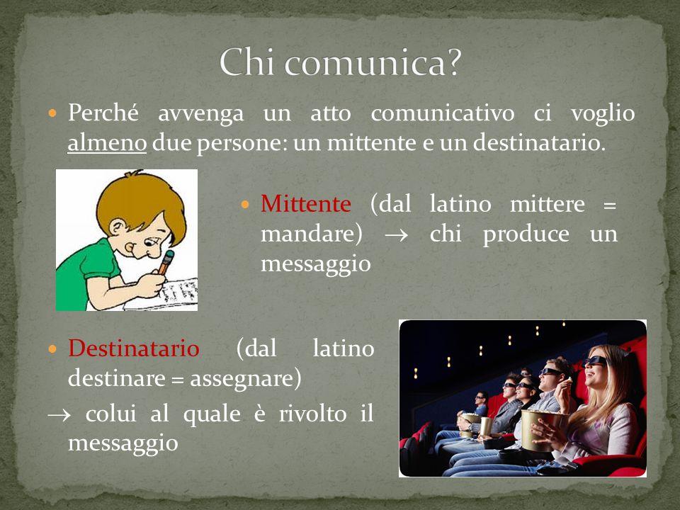 Chi comunica Perché avvenga un atto comunicativo ci voglio almeno due persone: un mittente e un destinatario.