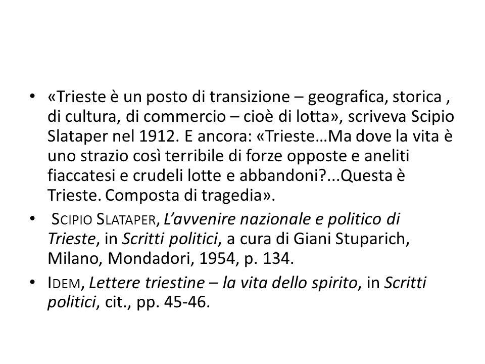 «Trieste è un posto di transizione – geografica, storica , di cultura, di commercio – cioè di lotta», scriveva Scipio Slataper nel 1912. E ancora: «Trieste…Ma dove la vita è uno strazio così terribile di forze opposte e aneliti fiaccatesi e crudeli lotte e abbandoni ...Questa è Trieste. Composta di tragedia».