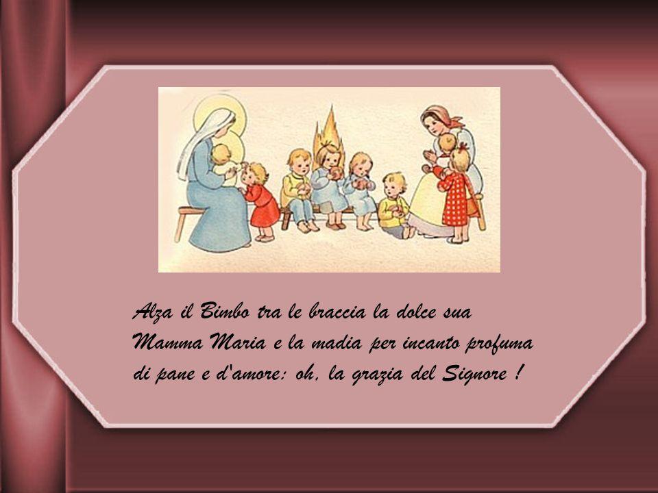 Alza il Bimbo tra le braccia la dolce sua Mamma Maria e la madia per incanto profuma di pane e d amore: oh, la grazia del Signore !