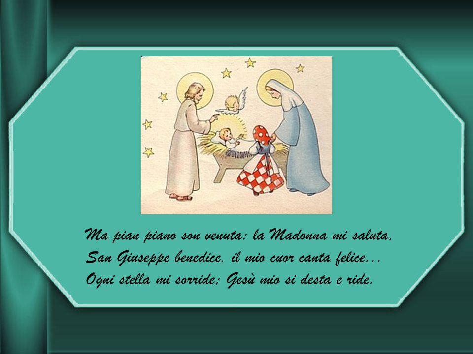 Ma pian piano son venuta: la Madonna mi saluta, San Giuseppe benedice, il mio cuor canta felice...