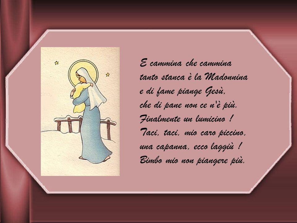 E cammina che cammina tanto stanca è la Madonnina. e di fame piange Gesù, che di pane non ce n è più.