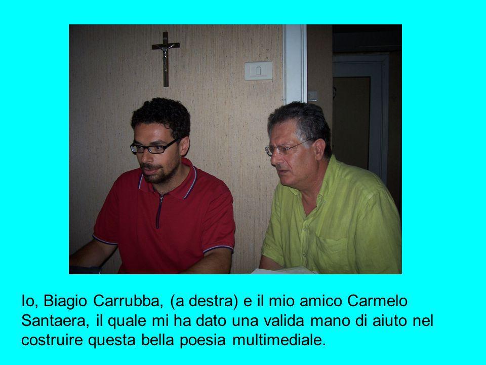 Io, Biagio Carrubba, (a destra) e il mio amico Carmelo Santaera, il quale mi ha dato una valida mano di aiuto nel costruire questa bella poesia multimediale.
