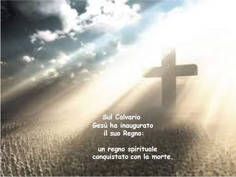 Sul Calvario Gesù ha inaugurato il suo Regno: un regno spirituale