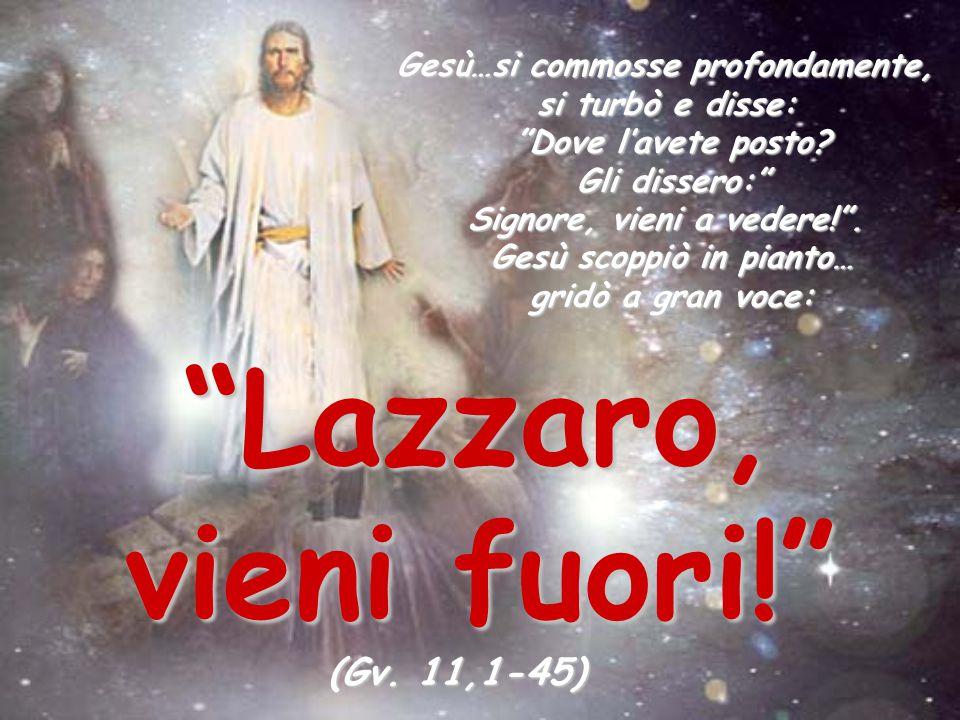 Lazzaro, vieni fuori! (Gv. 11,1-45) Gesù…si commosse profondamente,