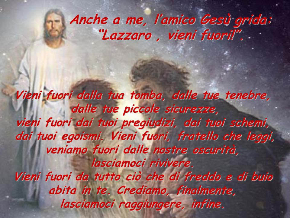 Anche a me, l'amico Gesù grida: Lazzaro , vieni fuori! .