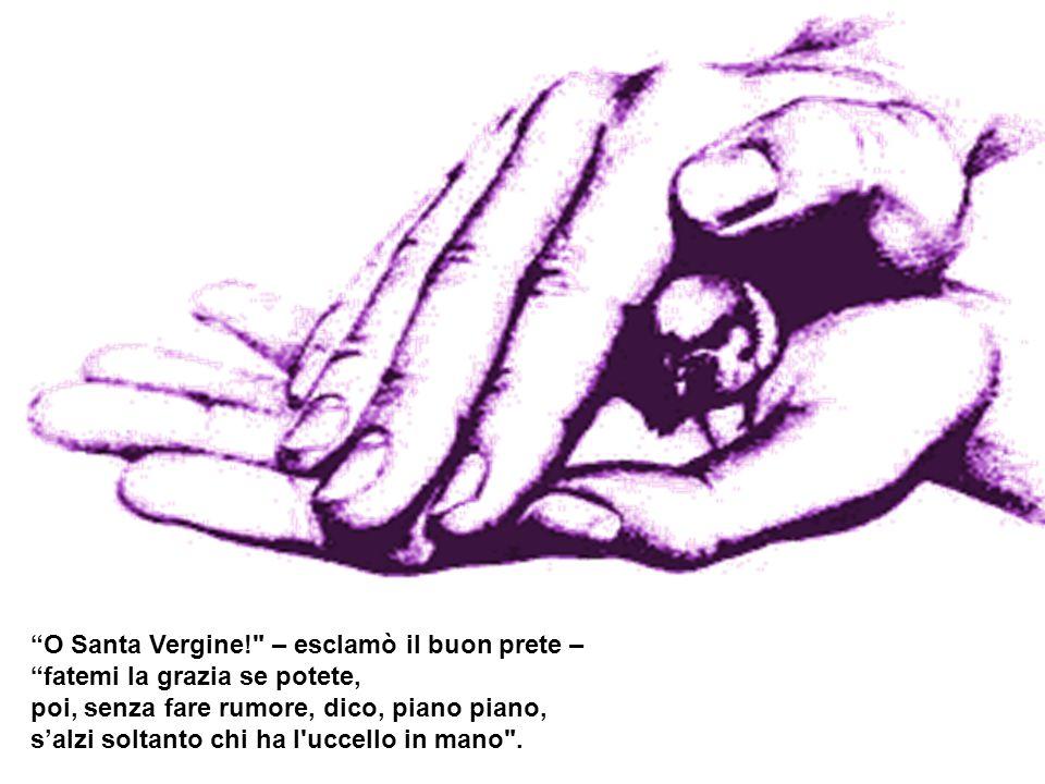 O Santa Vergine! – esclamò il buon prete – fatemi la grazia se potete, poi, senza fare rumore, dico, piano piano, s'alzi soltanto chi ha l uccello in mano .