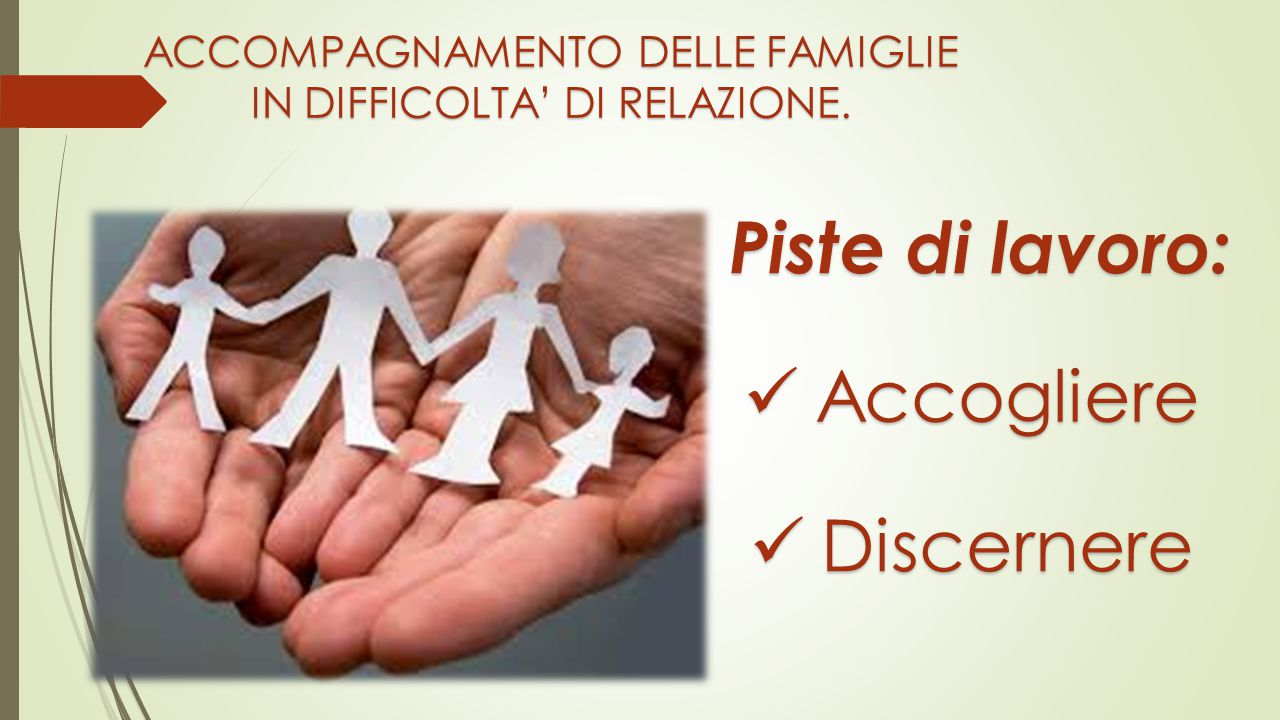 Piste di lavoro: Accogliere Discernere ACCOMPAGNAMENTO DELLE FAMIGLIE