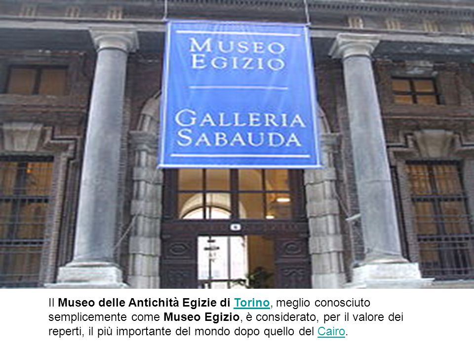 Il Museo delle Antichità Egizie di Torino, meglio conosciuto semplicemente come Museo Egizio, è considerato, per il valore dei reperti, il più importante del mondo dopo quello del Cairo.