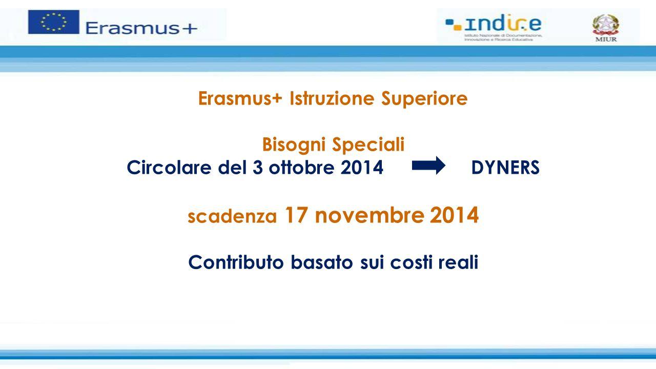 Erasmus+ Istruzione Superiore Bisogni Speciali Circolare del 3 ottobre 2014 DYNERS scadenza 17 novembre 2014 Contributo basato sui costi reali