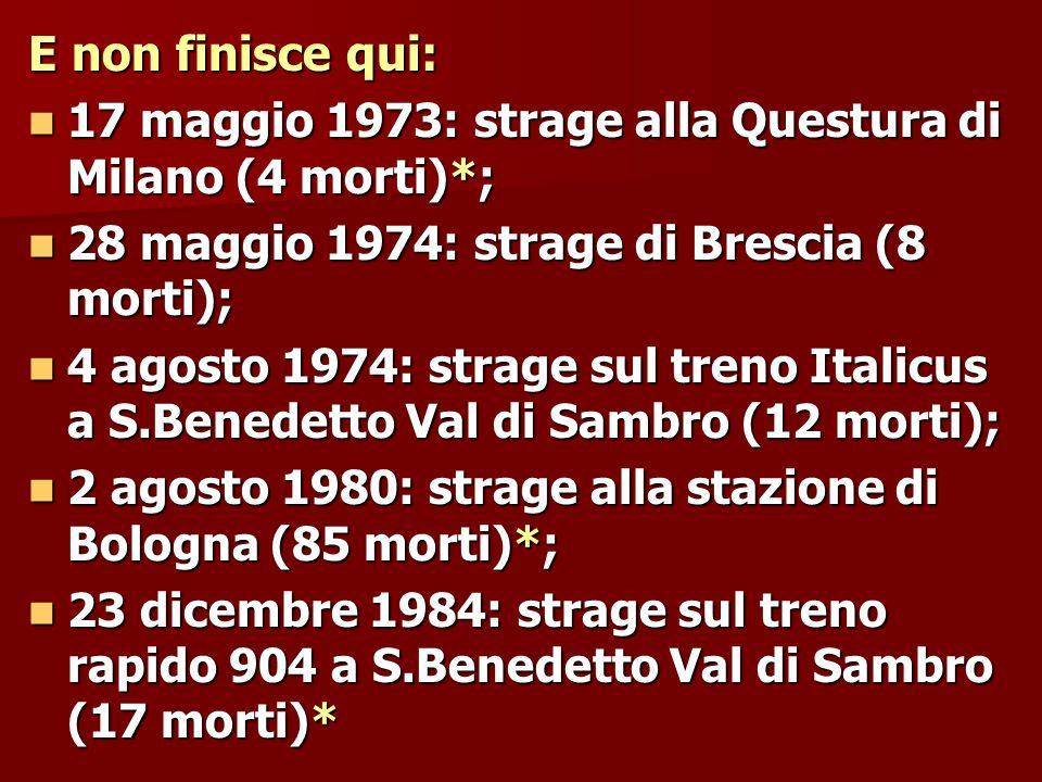 E non finisce qui: 17 maggio 1973: strage alla Questura di Milano (4 morti)*; 28 maggio 1974: strage di Brescia (8 morti);