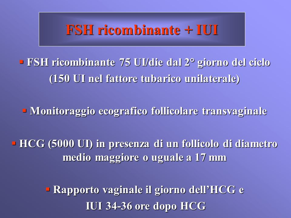 FSH ricombinante + IUI FSH ricombinante 75 UI/die dal 2° giorno del ciclo. (150 UI nel fattore tubarico unilaterale)