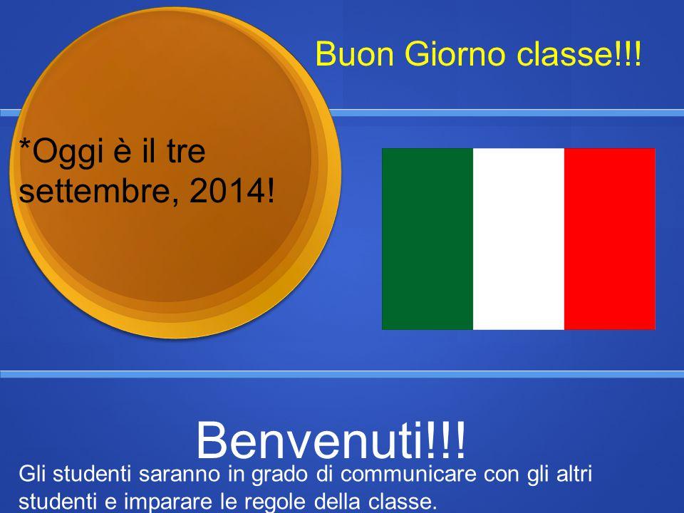Benvenuti!!! Buon Giorno classe!!! *Oggi è il tre settembre, 2014!