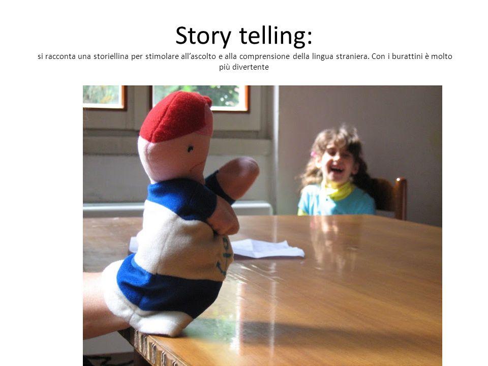 Story telling: si racconta una storiellina per stimolare all'ascolto e alla comprensione della lingua straniera.