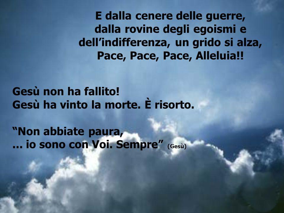 E dalla cenere delle guerre, dalla rovine degli egoismi e dell'indifferenza, un grido si alza, Pace, Pace, Pace, Alleluia!!