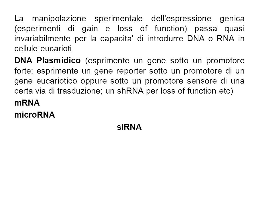 La manipolazione sperimentale dell espressione genica (esperimenti di gain e loss of function) passa quasi invariabilmente per la capacita di introdurre DNA o RNA in cellule eucarioti