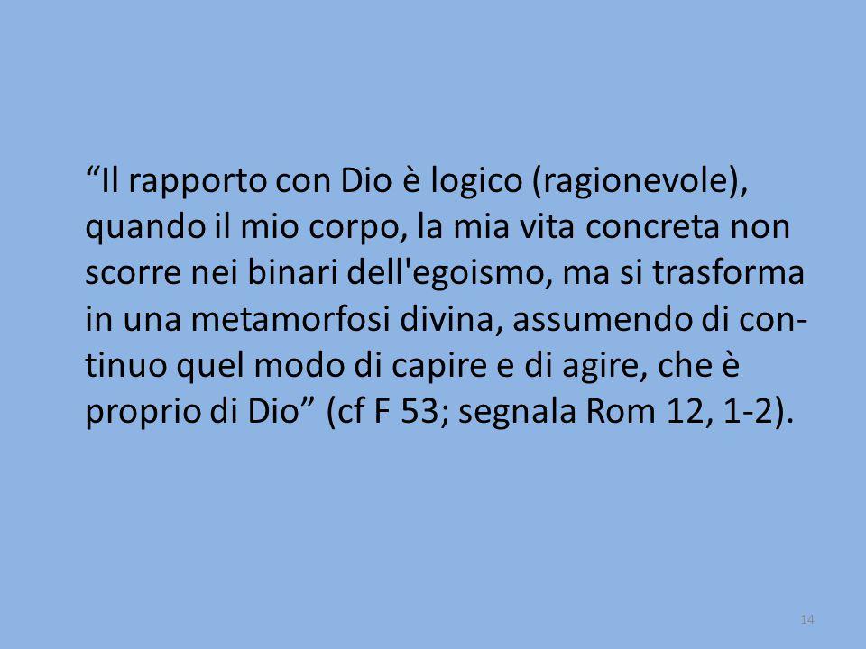 Il rapporto con Dio è logico (ragionevole), quando il mio corpo, la mia vita concreta non scorre nei binari dell egoismo, ma si trasforma in una metamorfosi divina, assumendo di con-tinuo quel modo di capire e di agire, che è proprio di Dio (cf F 53; segnala Rom 12, 1-2).