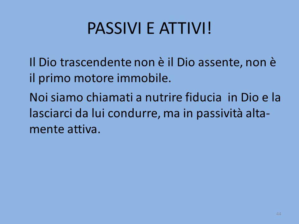 PASSIVI E ATTIVI! Il Dio trascendente non è il Dio assente, non è il primo motore immobile.