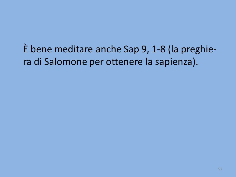 È bene meditare anche Sap 9, 1-8 (la preghie-ra di Salomone per ottenere la sapienza).