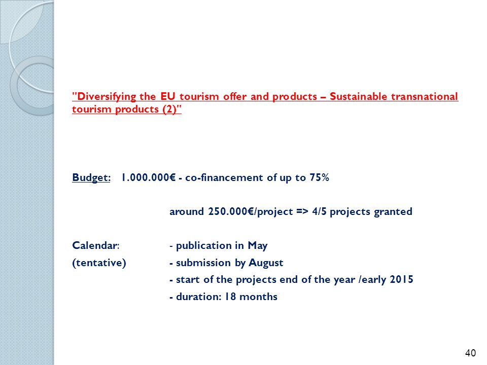 Diversifying the EU tourism offer and products – Sustainable transnational tourism products (2) Budget: 1.000.000€ - co-financement of up to 75% around 250.000€/project => 4/5 projects granted Calendar: - publication in May (tentative) - submission by August - start of the projects end of the year /early 2015 - duration: 18 months