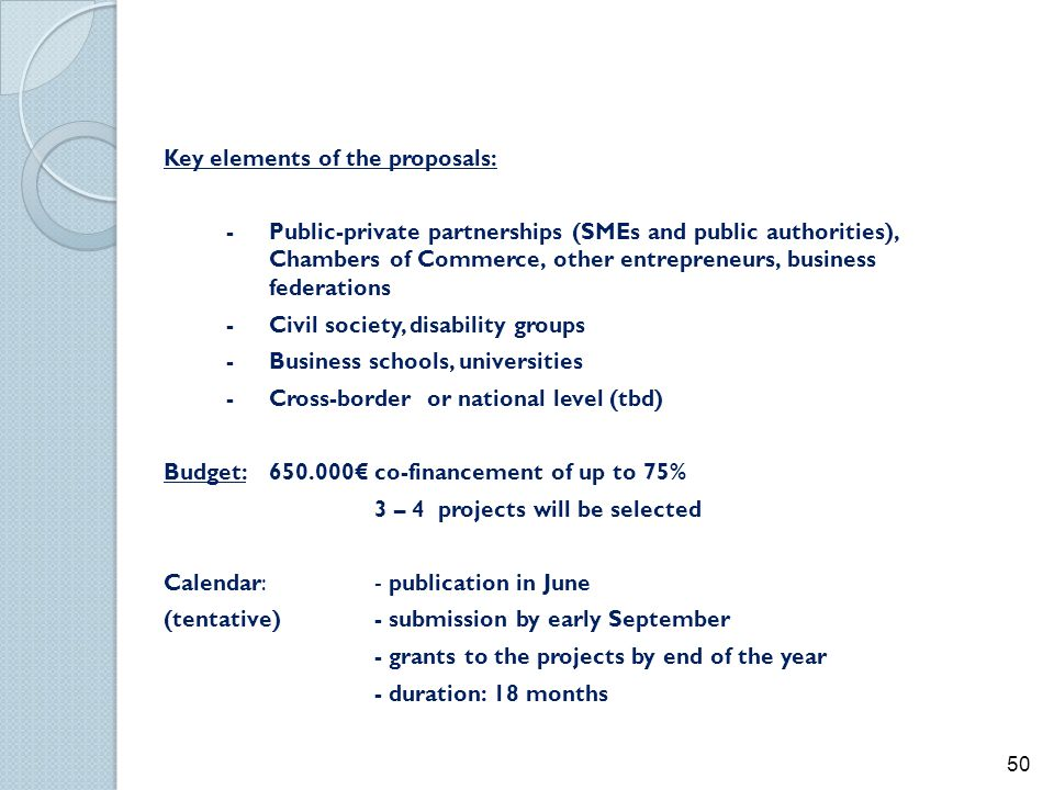 Key elements of the proposals: - Public-private partnerships (SMEs and public authorities), Chambers of Commerce, other entrepreneurs, business federations - Civil society, disability groups - Business schools, universities - Cross-border or national level (tbd) Budget: 650.000€ co-financement of up to 75% 3 – 4 projects will be selected Calendar: - publication in June (tentative) - submission by early September - grants to the projects by end of the year - duration: 18 months