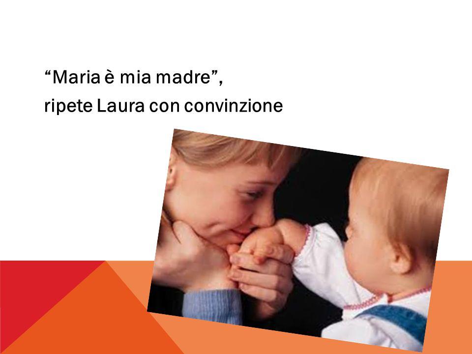 Maria è mia madre , ripete Laura con convinzione