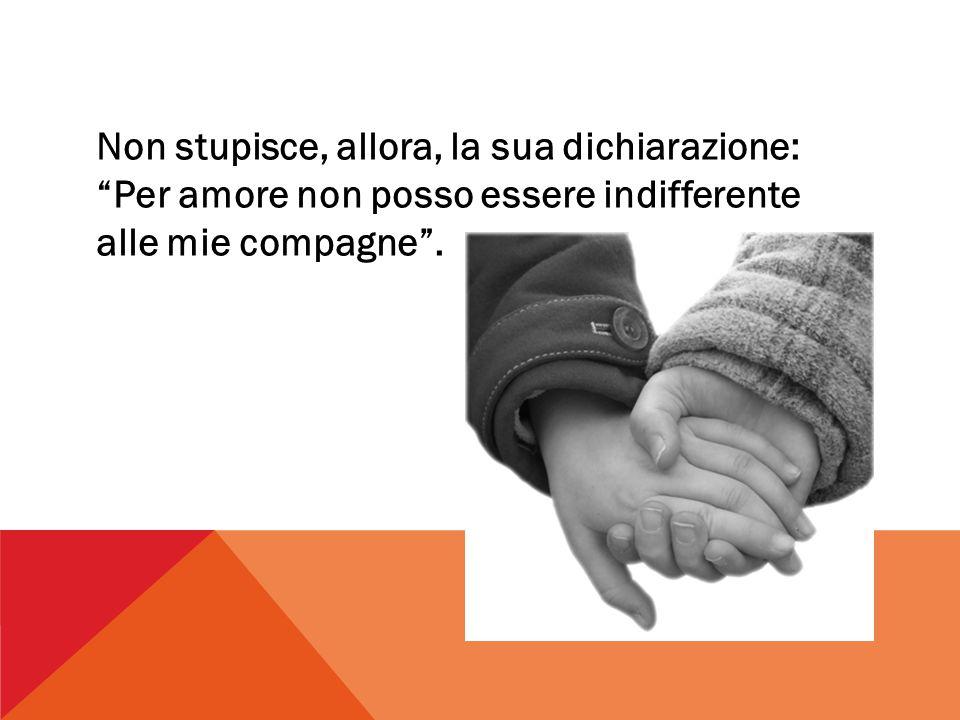 Non stupisce, allora, la sua dichiarazione: Per amore non posso essere indifferente alle mie compagne .