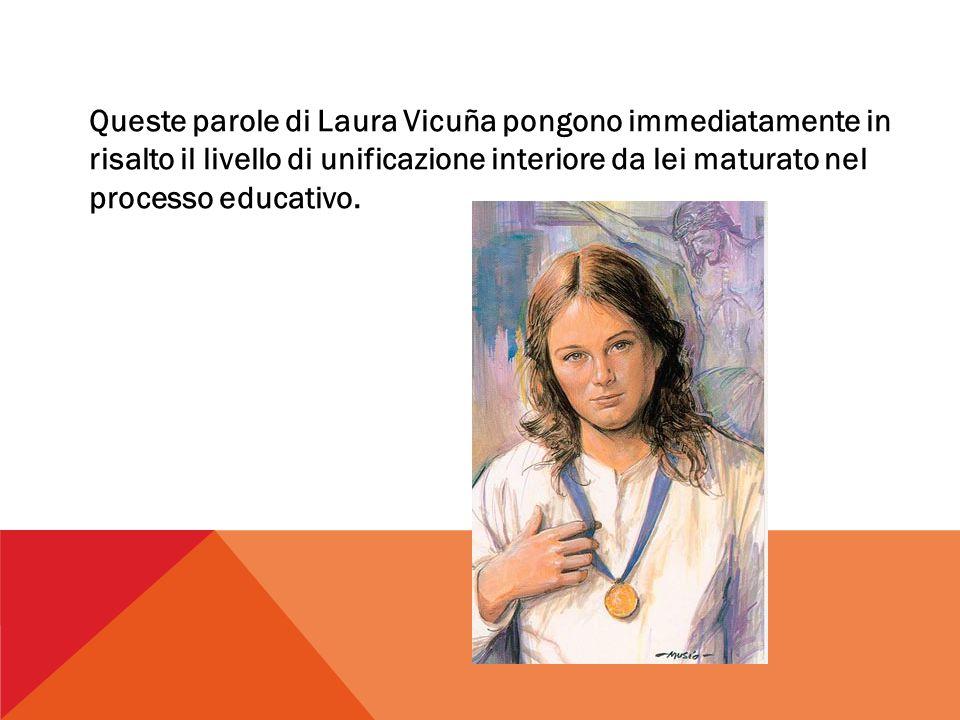 Queste parole di Laura Vicuña pongono immediatamente in risalto il livello di unificazione interiore da lei maturato nel processo educativo.