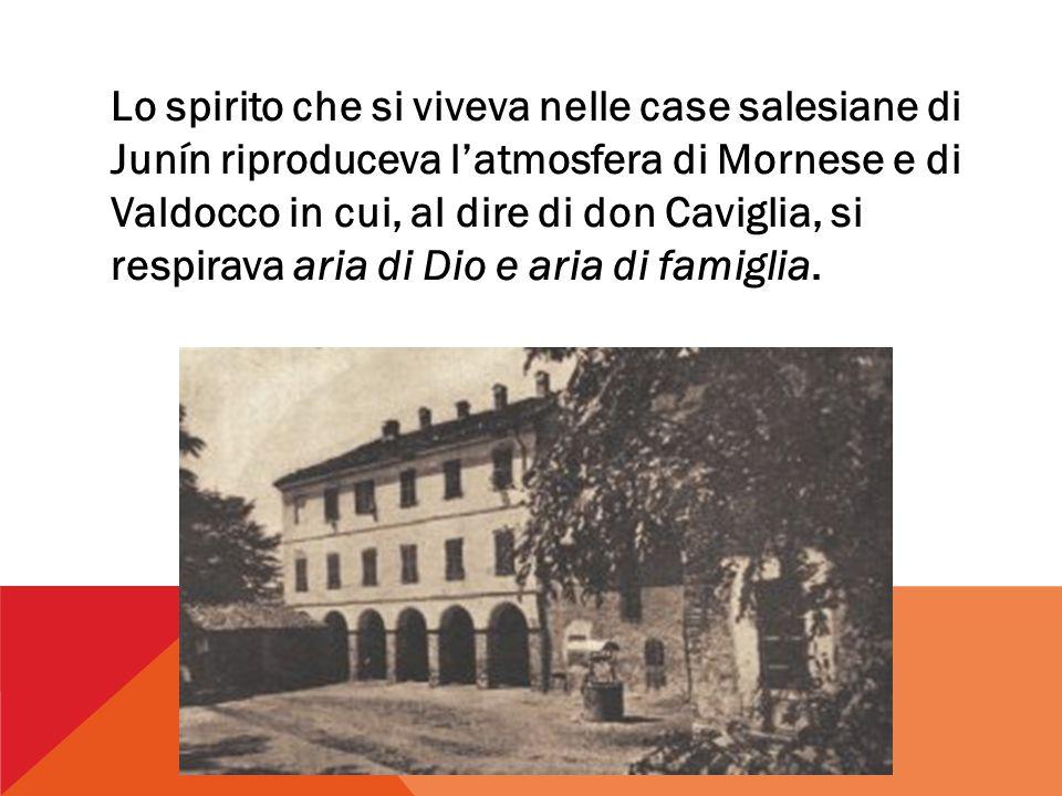 Lo spirito che si viveva nelle case salesiane di Junín riproduceva l'atmosfera di Mornese e di Valdocco in cui, al dire di don Caviglia, si respirava aria di Dio e aria di famiglia.