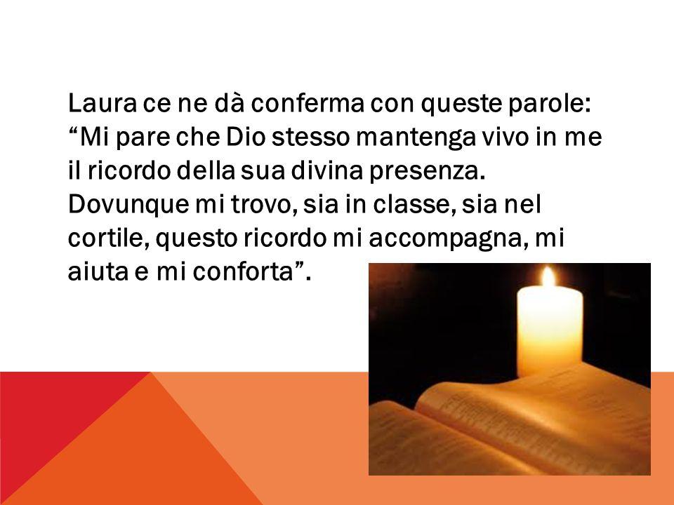Laura ce ne dà conferma con queste parole: Mi pare che Dio stesso mantenga vivo in me il ricordo della sua divina presenza.