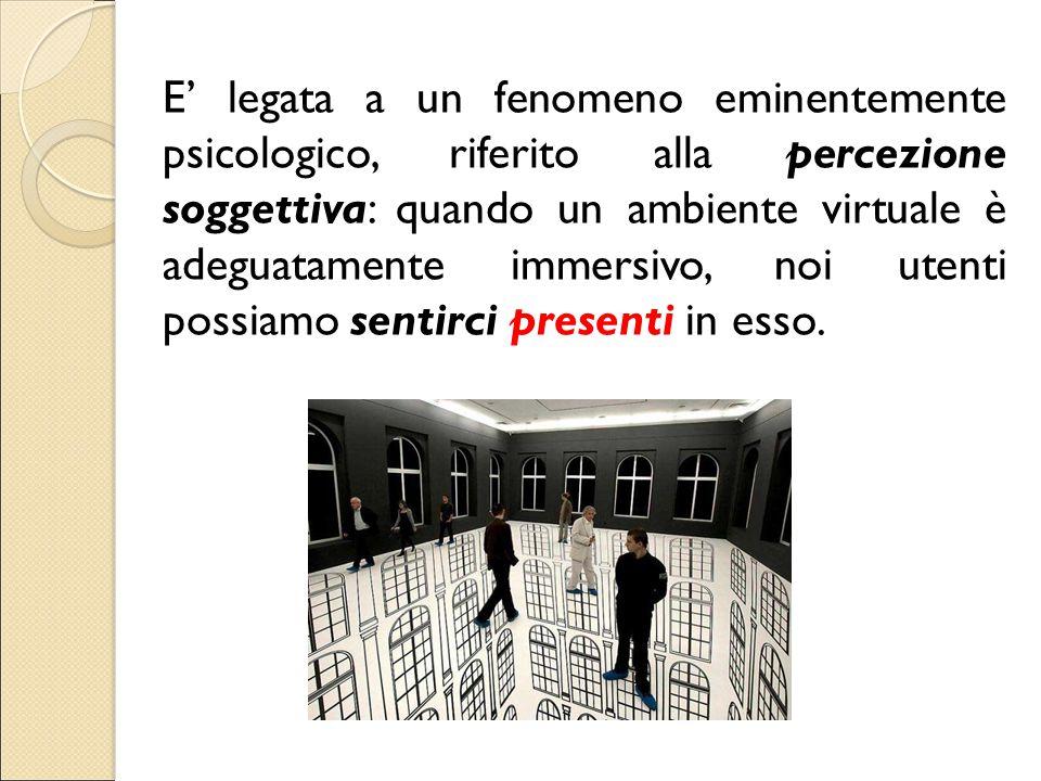 E' legata a un fenomeno eminentemente psicologico, riferito alla percezione soggettiva: quando un ambiente virtuale è adeguatamente immersivo, noi utenti possiamo sentirci presenti in esso.