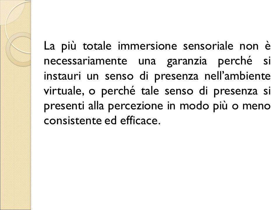 La più totale immersione sensoriale non è necessariamente una garanzia perché si instauri un senso di presenza nell'ambiente virtuale, o perché tale senso di presenza si presenti alla percezione in modo più o meno consistente ed efficace.