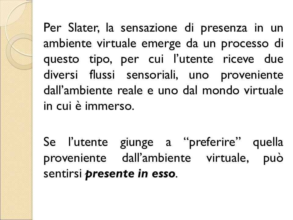 Per Slater, la sensazione di presenza in un ambiente virtuale emerge da un processo di questo tipo, per cui l'utente riceve due diversi flussi sensoriali, uno proveniente dall'ambiente reale e uno dal mondo virtuale in cui è immerso.